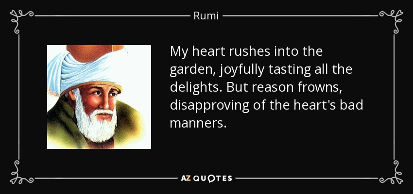 My heart rushes into the garden, joyfully tasting all the delights. But reason frowns, disapproving of the heart's bad manners. - Rumi