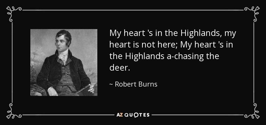 My heart 's in the Highlands, my heart is not here; My heart 's in the Highlands a-chasing the deer. - Robert Burns