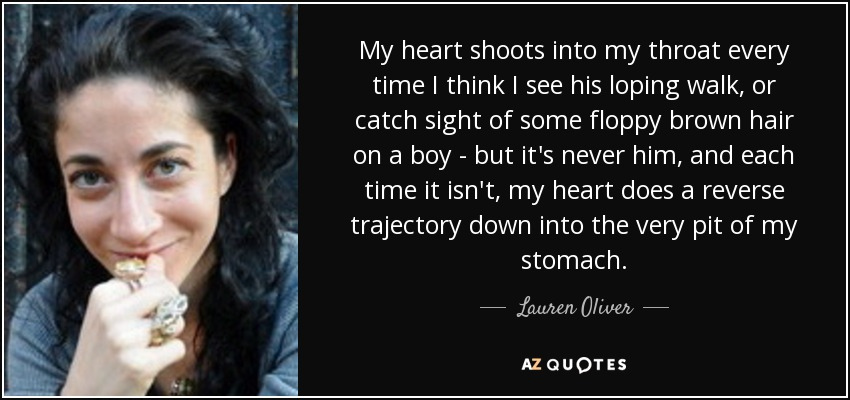 My heart shoots into my throat every time I think I see his loping walk, or catch sight of some floppy brown hair on a boy - but it's never him, and each time it isn't, my heart does a reverse trajectory down into the very pit of my stomach. - Lauren Oliver