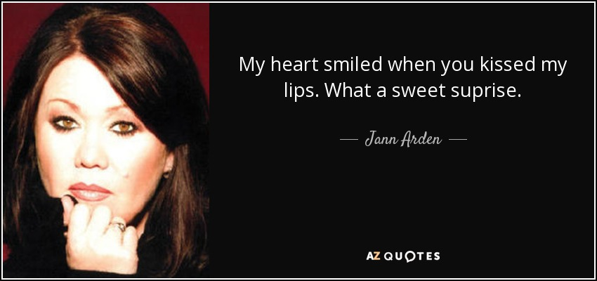 My heart smiled when you kissed my lips. What a sweet suprise. - Jann Arden