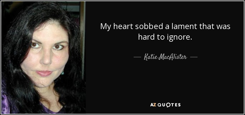 My heart sobbed a lament that was hard to ignore. - Katie MacAlister