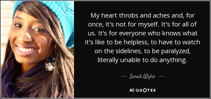 My heart throbs and aches and, for once, it's not for myself. It's for all of us. It's for everyone who knows what it's like to be helpless, to have to watch on the sidelines, to be paralyzed, literally unable to do anything. - Sarah Wylie