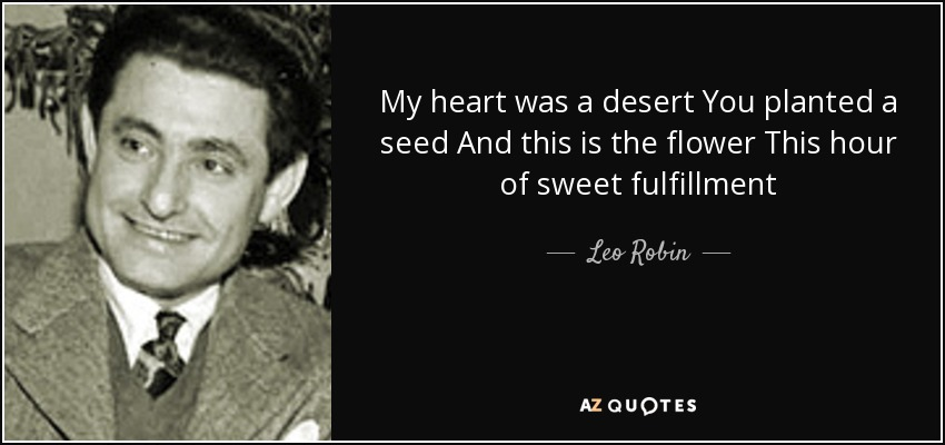 My heart was a desert You planted a seed And this is the flower This hour of sweet fulfillment - Leo Robin
