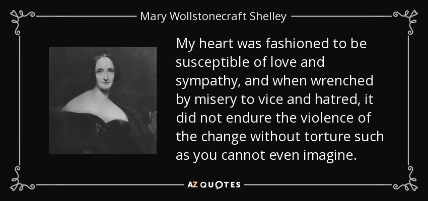 My heart was fashioned to be susceptible of love and sympathy, and when wrenched by misery to vice and hatred, it did not endure the violence of the change without torture such as you cannot even imagine. - Mary Wollstonecraft Shelley