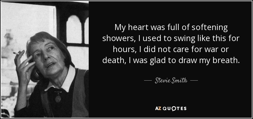 My heart was full of softening showers, I used to swing like this for hours, I did not care for war or death, I was glad to draw my breath. - Stevie Smith