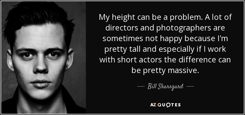 My height can be a problem. A lot of directors and photographers are sometimes not happy because I'm pretty tall and especially if I work with short actors the difference can be pretty massive. - Bill Skarsgard