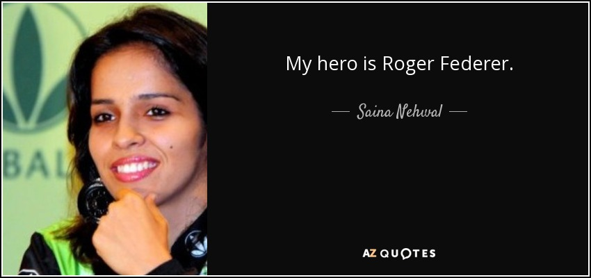 My hero is Roger Federer. - Saina Nehwal