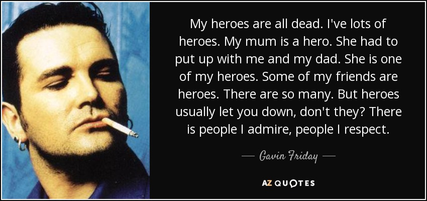 My heroes are all dead. I've lots of heroes. My mum is a hero. She had to put up with me and my dad. She is one of my heroes. Some of my friends are heroes. There are so many. But heroes usually let you down, don't they? There is people I admire, people I respect. - Gavin Friday