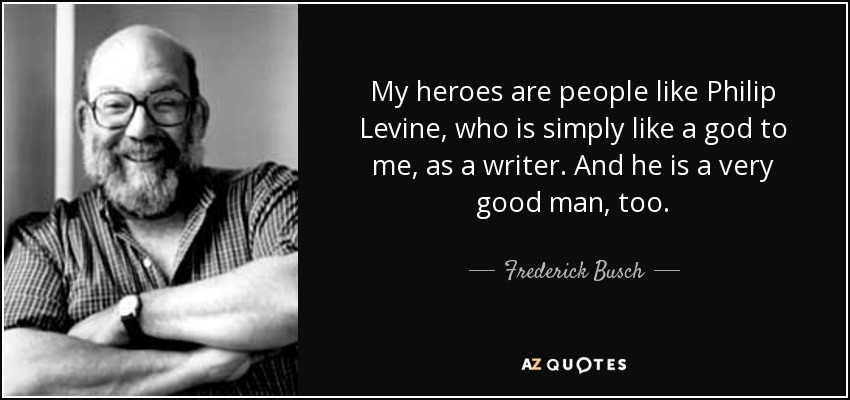 My heroes are people like Philip Levine, who is simply like a god to me, as a writer. And he is a very good man, too. - Frederick Busch