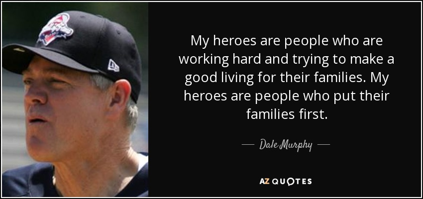 My heroes are people who are working hard and trying to make a good living for their families. My heroes are people who put their families first. - Dale Murphy