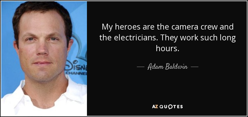 My heroes are the camera crew and the electricians. They work such long hours. - Adam Baldwin