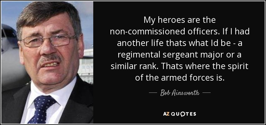 My heroes are the non-commissioned officers. If I had another life thats what Id be - a regimental sergeant major or a similar rank. Thats where the spirit of the armed forces is. - Bob Ainsworth