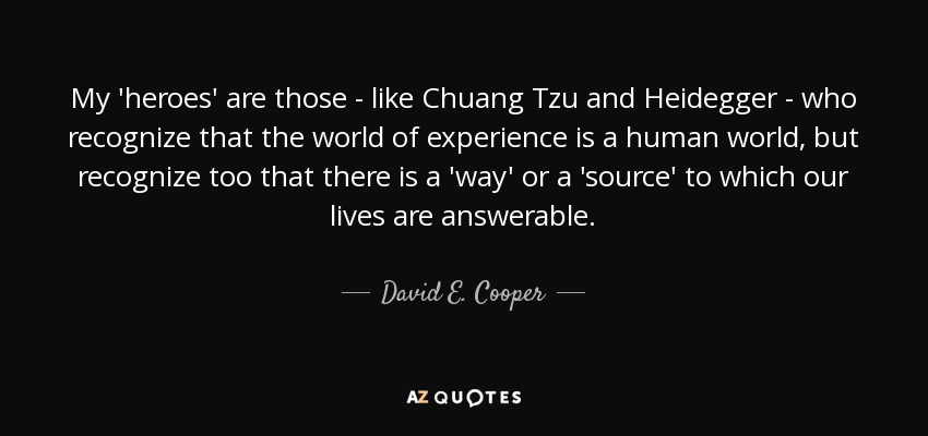 My 'heroes' are those - like Chuang Tzu and Heidegger - who recognize that the world of experience is a human world, but recognize too that there is a 'way' or a 'source' to which our lives are answerable. - David E. Cooper
