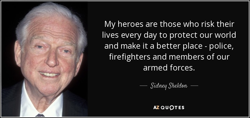 My heroes are those who risk their lives every day to protect our world and make it a better place - police, firefighters and members of our armed forces. - Sidney Sheldon