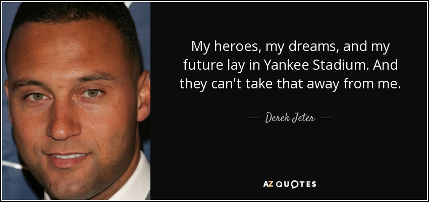 My heroes, my dreams, and my future lay in Yankee Stadium. And they can't take that away from me. - Derek Jeter