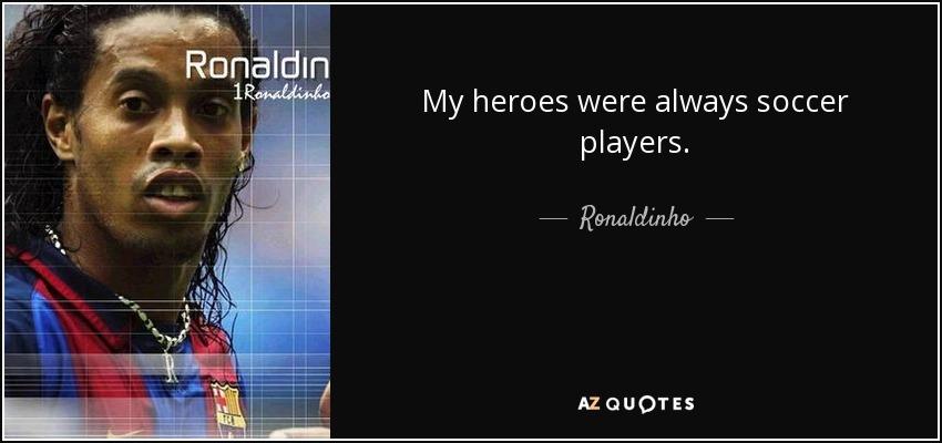 My heroes were always soccer players. - Ronaldinho