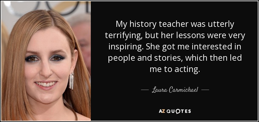 My history teacher was utterly terrifying, but her lessons were very inspiring. She got me interested in people and stories, which then led me to acting. - Laura Carmichael