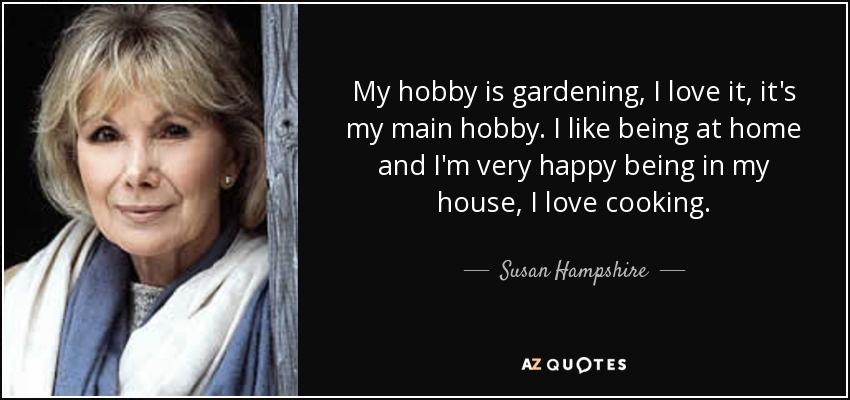 My hobby is gardening, I love it, it's my main hobby. I like being at home and I'm very happy being in my house, I love cooking. - Susan Hampshire