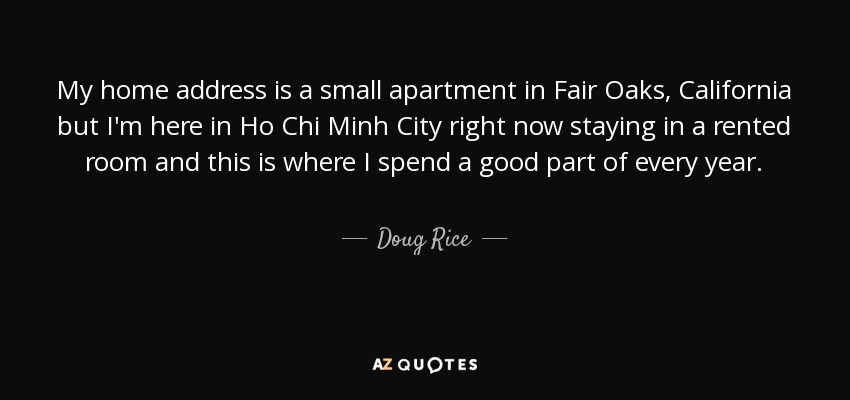 My home address is a small apartment in Fair Oaks, California but I'm here in Ho Chi Minh City right now staying in a rented room and this is where I spend a good part of every year. - Doug Rice