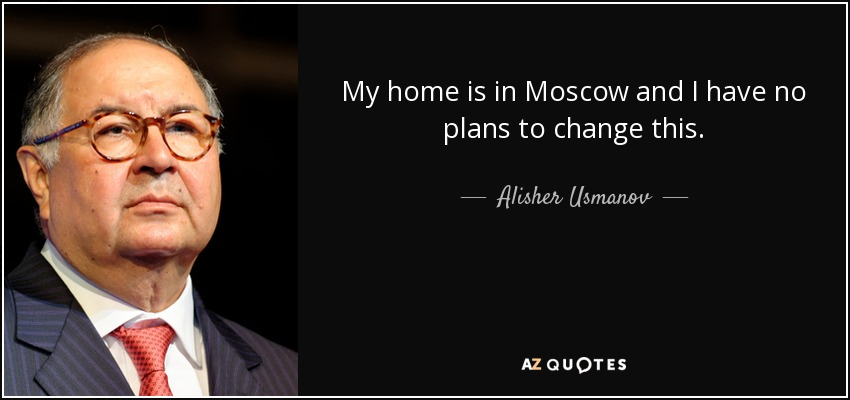 My home is in Moscow and I have no plans to change this. - Alisher Usmanov