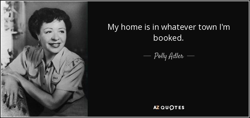 My home is in whatever town I'm booked. - Polly Adler