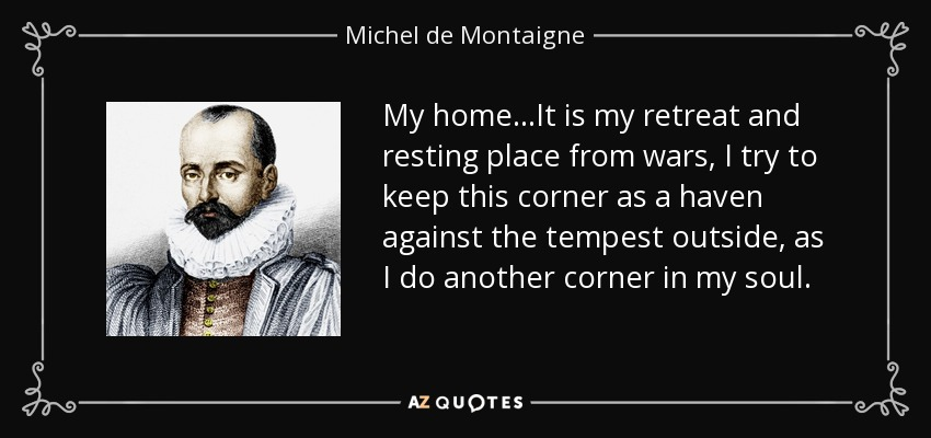 My home...It is my retreat and resting place from wars, I try to keep this corner as a haven against the tempest outside, as I do another corner in my soul. - Michel de Montaigne