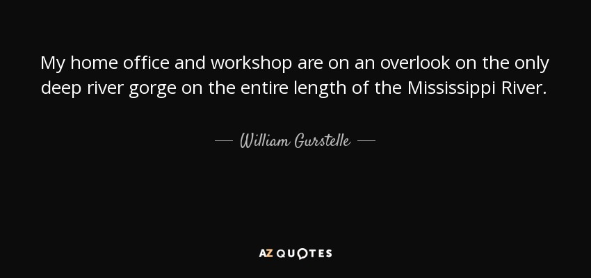 My home office and workshop are on an overlook on the only deep river gorge on the entire length of the Mississippi River. - William Gurstelle