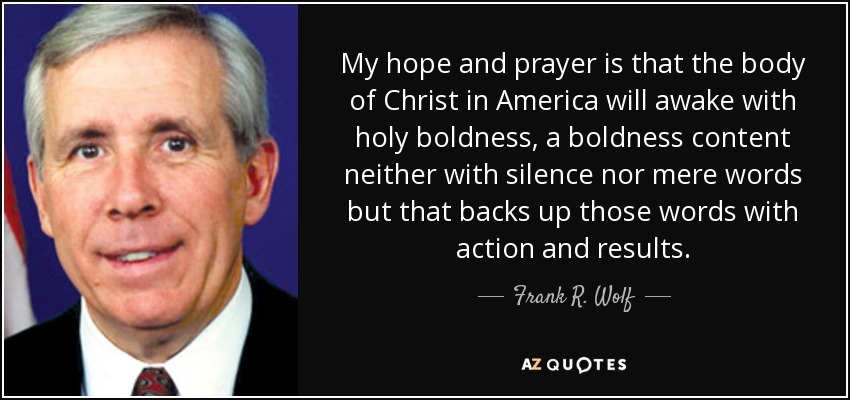My hope and prayer is that the body of Christ in America will awake with holy boldness, a boldness content neither with silence nor mere words but that backs up those words with action and results. - Frank R. Wolf
