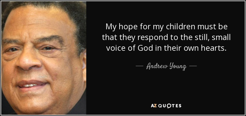 My hope for my children must be that they respond to the still, small voice of God in their own hearts. - Andrew Young