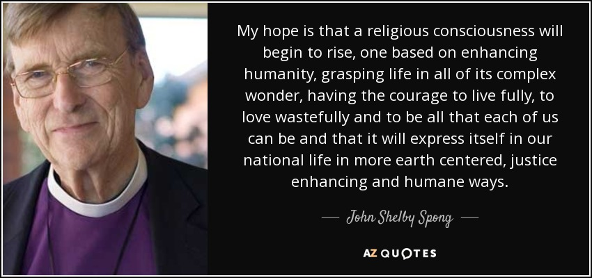 My hope is that a religious consciousness will begin to rise, one based on enhancing humanity, grasping life in all of its complex wonder, having the courage to live fully, to love wastefully and to be all that each of us can be and that it will express itself in our national life in more earth centered, justice enhancing and humane ways. - John Shelby Spong
