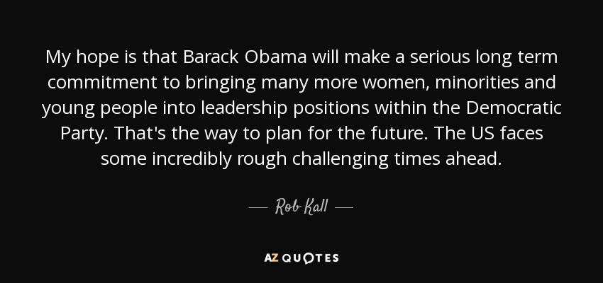 My hope is that Barack Obama will make a serious long term commitment to bringing many more women, minorities and young people into leadership positions within the Democratic Party. That's the way to plan for the future. The US faces some incredibly rough challenging times ahead. - Rob Kall