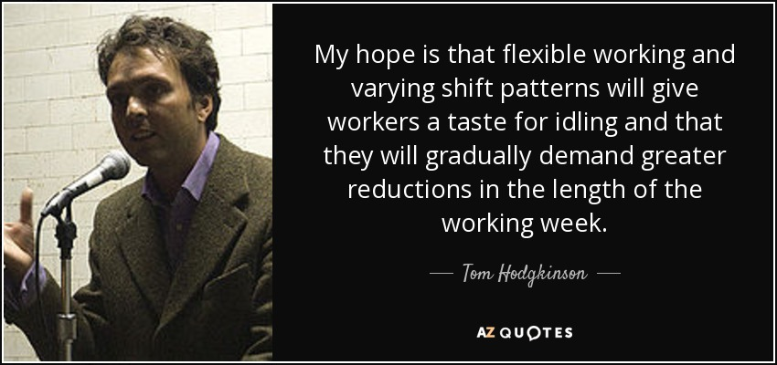 My hope is that flexible working and varying shift patterns will give workers a taste for idling and that they will gradually demand greater reductions in the length of the working week. - Tom Hodgkinson