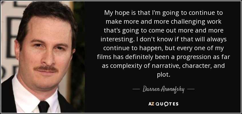 My hope is that I'm going to continue to make more and more challenging work that's going to come out more and more interesting. I don't know if that will always continue to happen, but every one of my films has definitely been a progression as far as complexity of narrative, character, and plot. - Darren Aronofsky