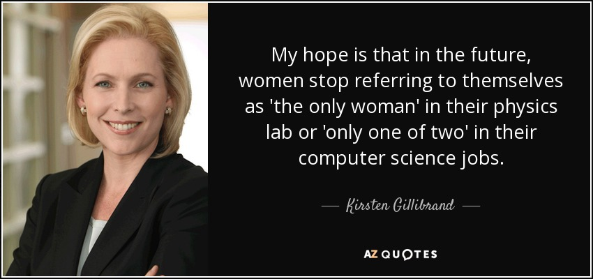 My hope is that in the future, women stop referring to themselves as 'the only woman' in their physics lab or 'only one of two' in their computer science jobs. - Kirsten Gillibrand