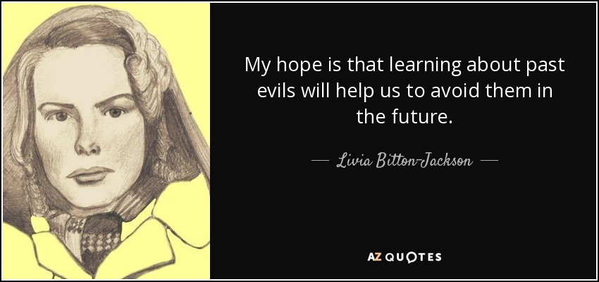 My hope is that learning about past evils will help us to avoid them in the future. - Livia Bitton-Jackson