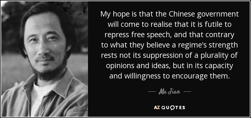 My hope is that the Chinese government will come to realise that it is futile to repress free speech, and that contrary to what they believe a regime's strength rests not its suppression of a plurality of opinions and ideas, but in its capacity and willingness to encourage them. - Ma Jian