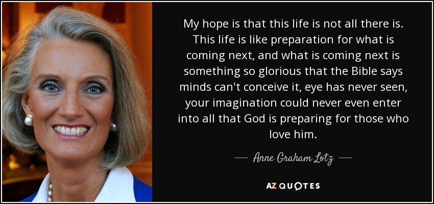 My hope is that this life is not all there is. This life is like preparation for what is coming next, and what is coming next is something so glorious that the Bible says minds can't conceive it, eye has never seen, your imagination could never even enter into all that God is preparing for those who love him. - Anne Graham Lotz