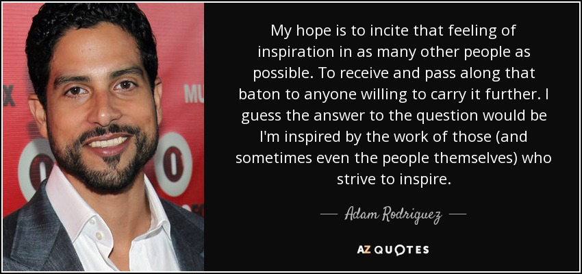 My hope is to incite that feeling of inspiration in as many other people as possible. To receive and pass along that baton to anyone willing to carry it further. I guess the answer to the question would be I'm inspired by the work of those (and sometimes even the people themselves) who strive to inspire. - Adam Rodriguez