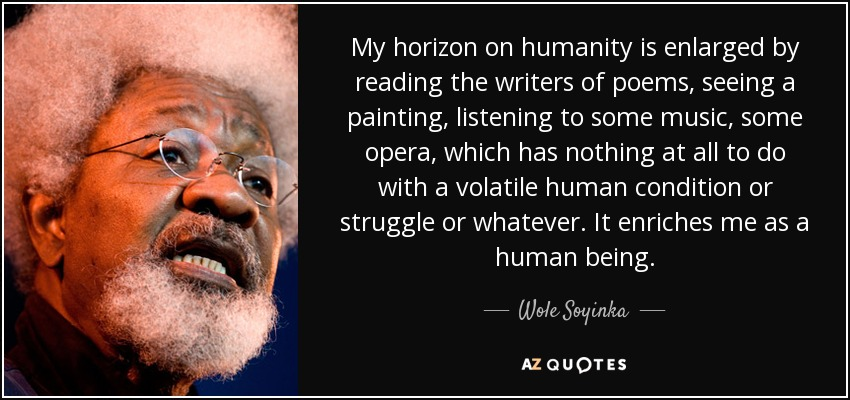 My horizon on humanity is enlarged by reading the writers of poems, seeing a painting, listening to some music, some opera, which has nothing at all to do with a volatile human condition or struggle or whatever. It enriches me as a human being. - Wole Soyinka