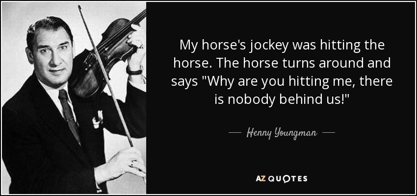 My horse's jockey was hitting the horse. The horse turns around and says