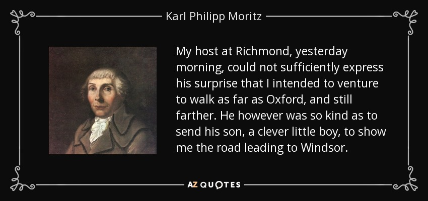 My host at Richmond, yesterday morning, could not sufficiently express his surprise that I intended to venture to walk as far as Oxford, and still farther. He however was so kind as to send his son, a clever little boy, to show me the road leading to Windsor. - Karl Philipp Moritz