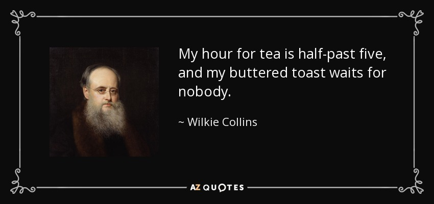 My hour for tea is half-past five, and my buttered toast waits for nobody. - Wilkie Collins