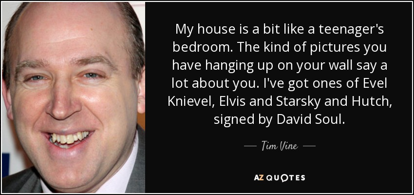 My house is a bit like a teenager's bedroom. The kind of pictures you have hanging up on your wall say a lot about you. I've got ones of Evel Knievel, Elvis and Starsky and Hutch, signed by David Soul. - Tim Vine