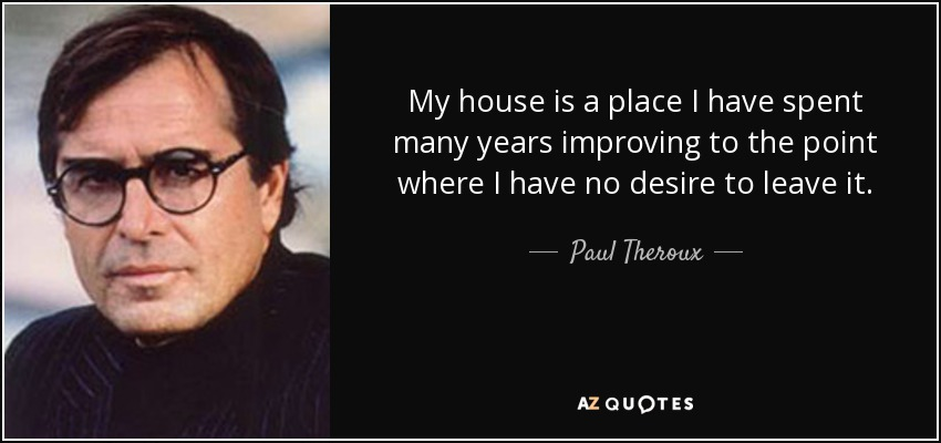 My house is a place I have spent many years improving to the point where I have no desire to leave it. - Paul Theroux