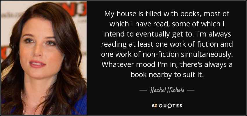 My house is filled with books, most of which I have read, some of which I intend to eventually get to. I'm always reading at least one work of fiction and one work of non-fiction simultaneously. Whatever mood I'm in, there's always a book nearby to suit it. - Rachel Nichols