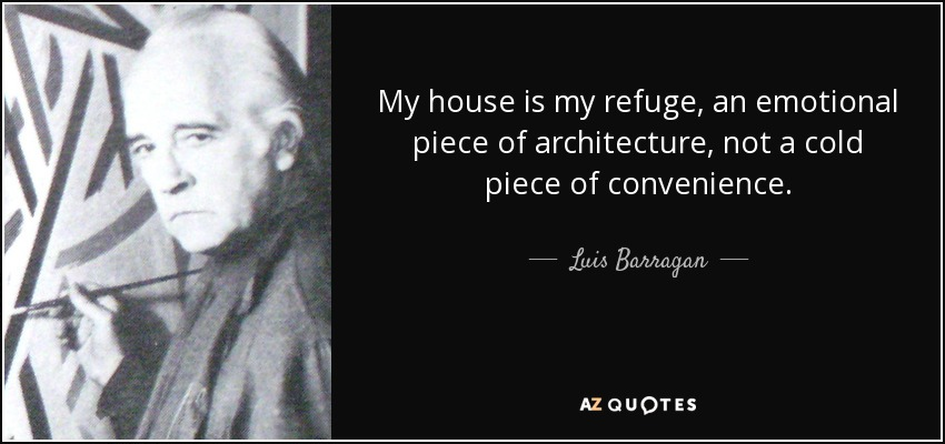My house is my refuge, an emotional piece of architecture, not a cold piece of convenience. - Luis Barragan