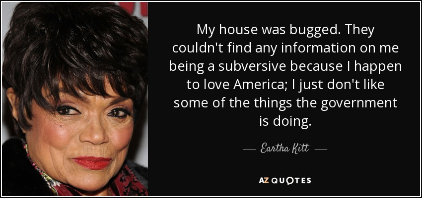 My house was bugged. They couldn't find any information on me being a subversive because I happen to love America; I just don't like some of the things the government is doing. - Eartha Kitt