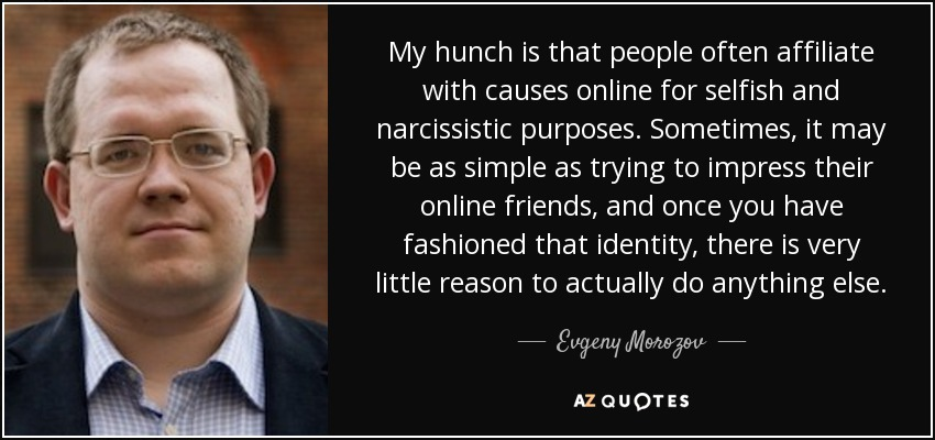 My hunch is that people often affiliate with causes online for selfish and narcissistic purposes. Sometimes, it may be as simple as trying to impress their online friends, and once you have fashioned that identity, there is very little reason to actually do anything else. - Evgeny Morozov