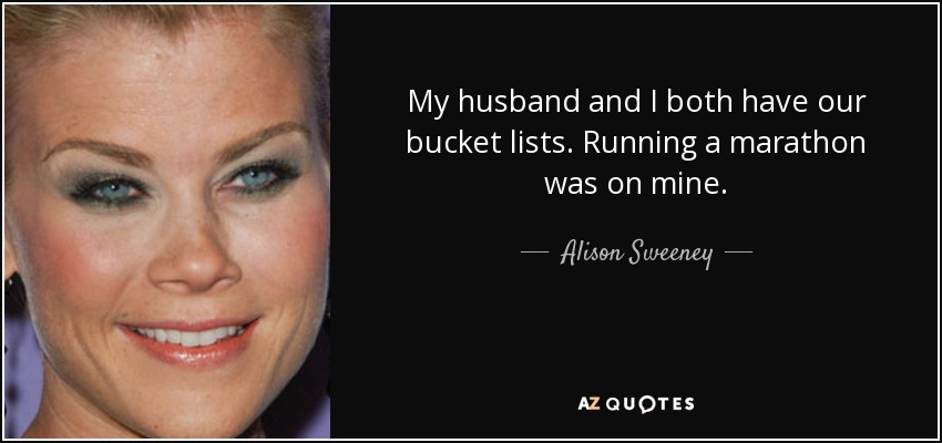 My husband and I both have our bucket lists. Running a marathon was on mine. - Alison Sweeney