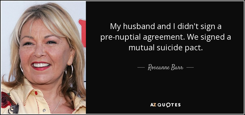 My husband and I didn't sign a pre-nuptial agreement. We signed a mutual suicide pact. - Roseanne Barr